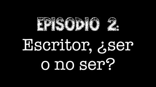 Episodio 2 - Escritor, ¿ser o no ser?