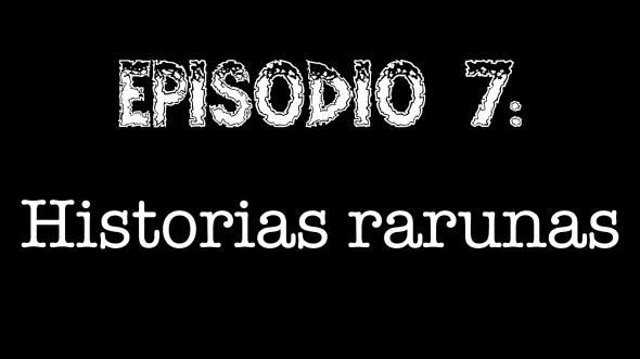 Episodio 7 - Historias rarunas