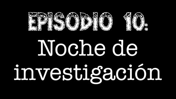 Episodio 10 - Noche de investigación