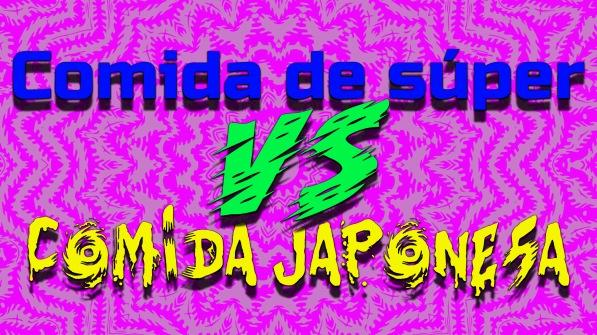 COMIDA DE SÚPER VERSUS COMIDA JAPONESA